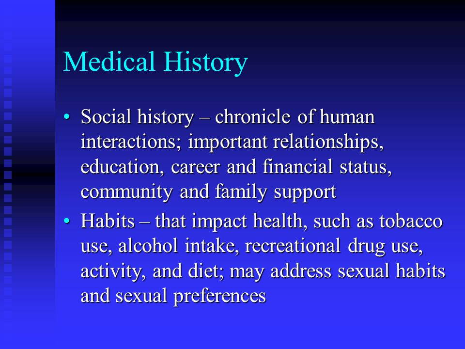Medical History Social history – chronicle of human interactions; important relationships, education, career and financial status, community and family supportSocial history – chronicle of human interactions; important relationships, education, career and financial status, community and family support Habits – that impact health, such as tobacco use, alcohol intake, recreational drug use, activity, and diet; may address sexual habits and sexual preferencesHabits – that impact health, such as tobacco use, alcohol intake, recreational drug use, activity, and diet; may address sexual habits and sexual preferences