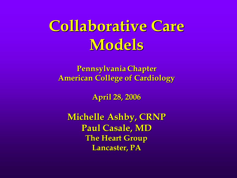 Collaborative Care Models Pennsylvania Chapter American College of Cardiology April 28, 2006 Michelle Ashby, CRNP Paul Casale, MD The Heart Group Lancaster, PA