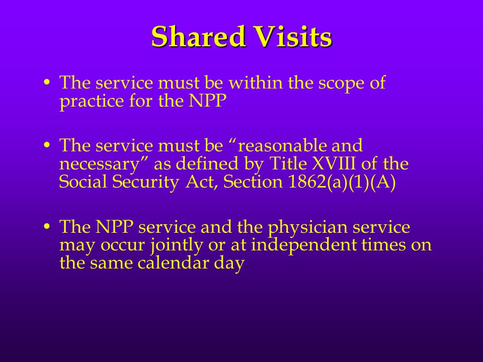 Shared Visits The service must be within the scope of practice for the NPP The service must be reasonable and necessary as defined by Title XVIII of the Social Security Act, Section 1862(a)(1)(A) The NPP service and the physician service may occur jointly or at independent times on the same calendar day