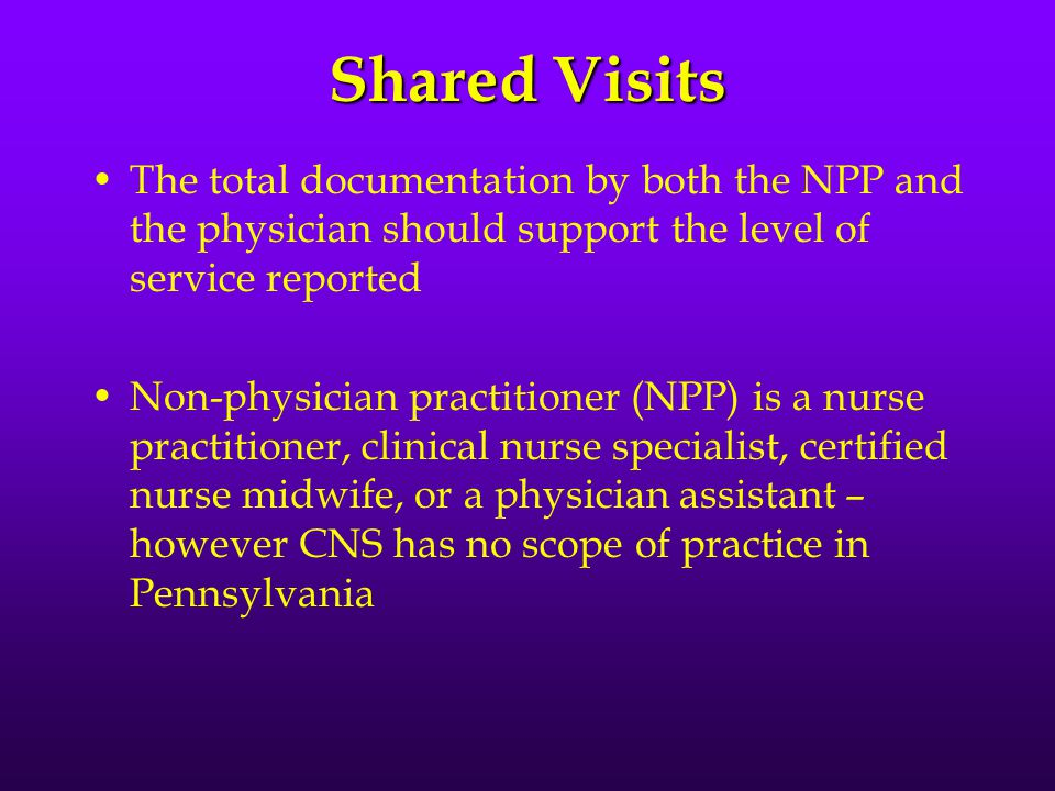 Shared Visits The total documentation by both the NPP and the physician should support the level of service reported Non-physician practitioner (NPP) is a nurse practitioner, clinical nurse specialist, certified nurse midwife, or a physician assistant – however CNS has no scope of practice in Pennsylvania