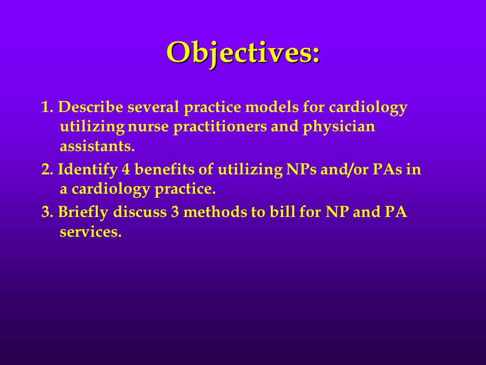 Objectives: 1. Describe several practice models for cardiology utilizing nurse practitioners and physician assistants. 2. Identify 4 benefits of utili