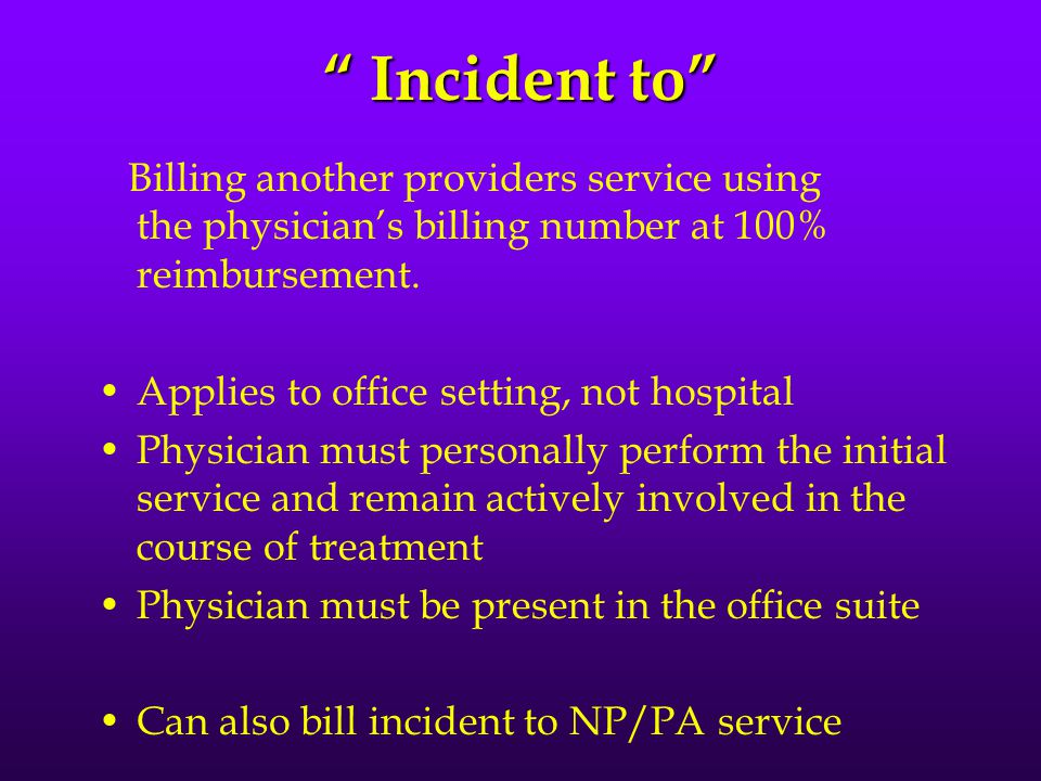 Incident to Billing another providers service using the physician's billing number at 100% reimbursement.