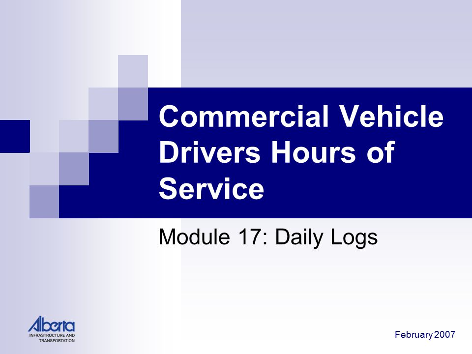 February 2007 Commercial Vehicle Drivers Hours of Service Module 17: Daily Logs
