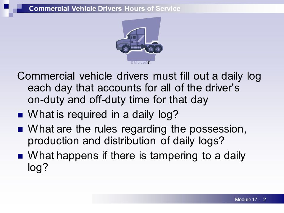 Commercial Vehicle Drivers Hours of Service Module 17 -2 Commercial vehicle drivers must fill out a daily log each day that accounts for all of the dr