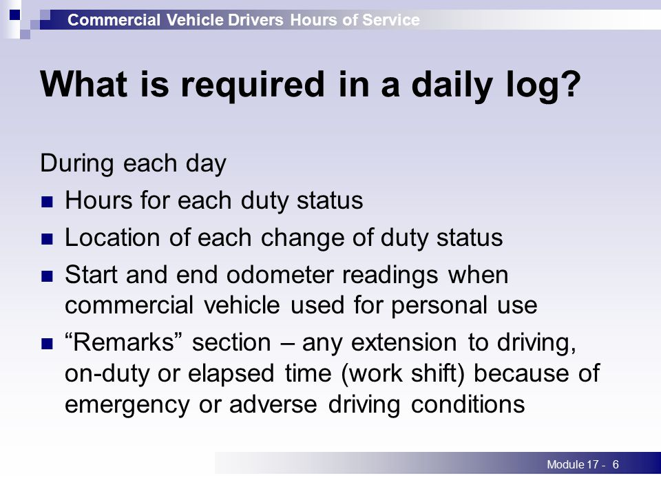 Commercial Vehicle Drivers Hours of Service Module 17 -6 What is required in a daily log? During each day Hours for each duty status Location of each