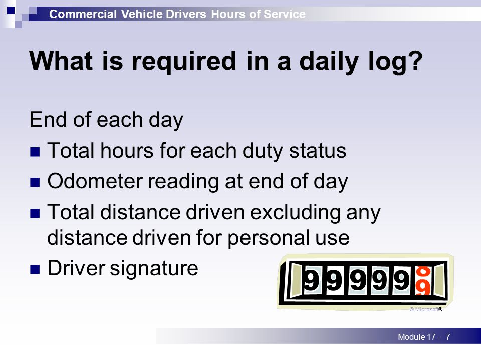 Commercial Vehicle Drivers Hours of Service Module 17 -7 What is required in a daily log? End of each day Total hours for each duty status Odometer re