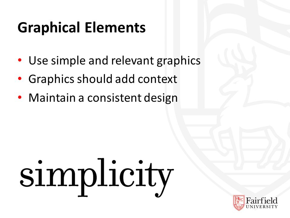 Graphical Elements Use simple and relevant graphics Graphics should add context Maintain a consistent design