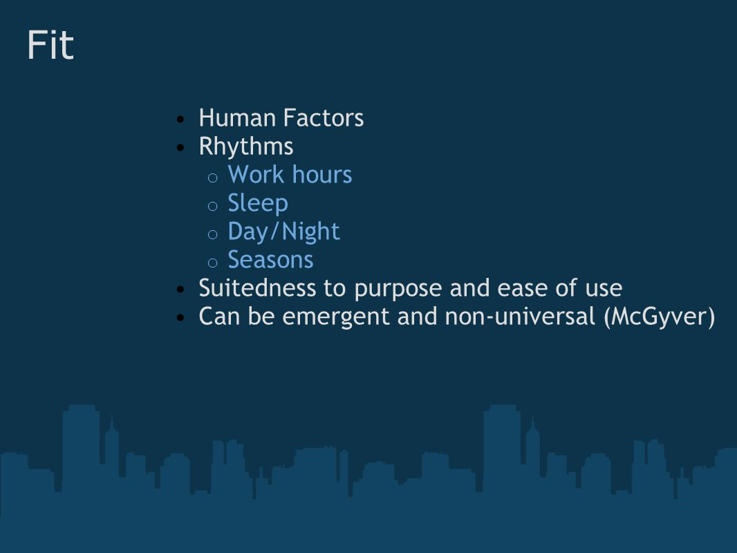 Fit Human Factors Rhythms o Work hours o Sleep o Day/Night o Seasons Suitedness to purpose and ease of use Can be emergent and non-universal (McGyver)