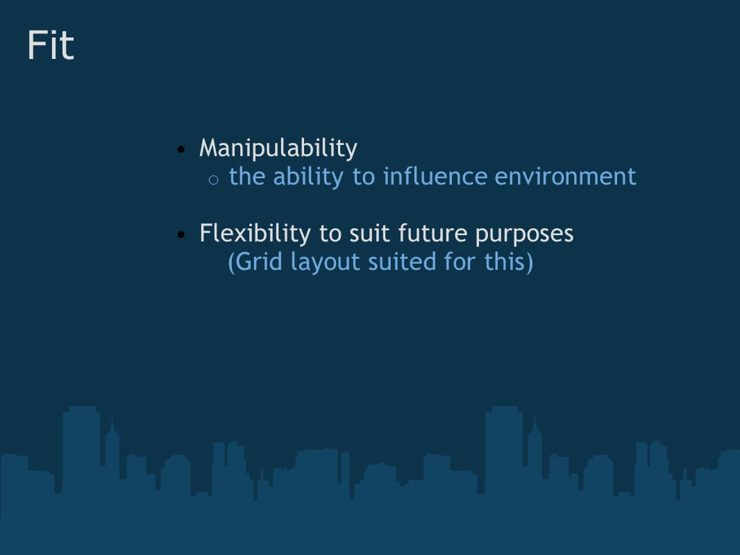Fit Manipulability o the ability to influence environment Flexibility to suit future purposes (Grid layout suited for this)