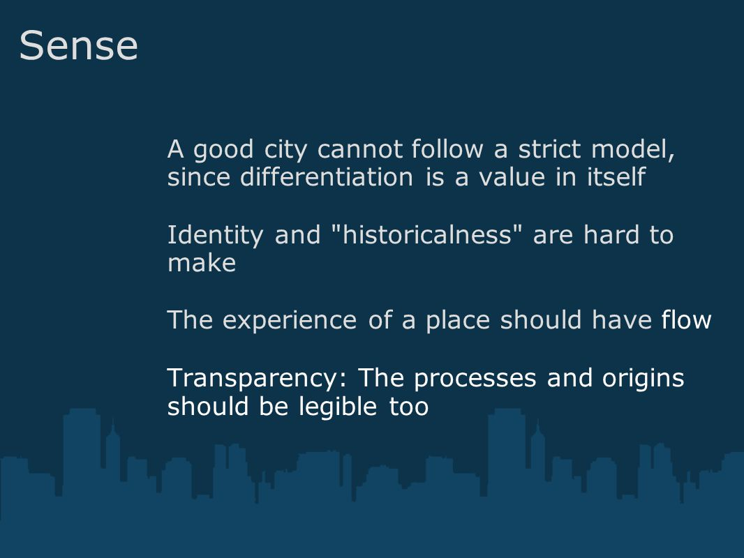 Sense A good city cannot follow a strict model, since differentiation is a value in itself Identity and historicalness are hard to make The experience of a place should have flow Transparency: The processes and origins should be legible too