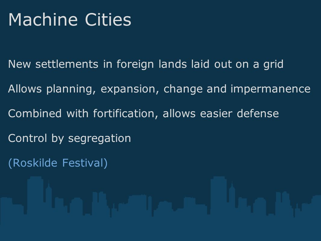 Machine Cities New settlements in foreign lands laid out on a grid Allows planning, expansion, change and impermanence Combined with fortification, allows easier defense Control by segregation (Roskilde Festival)