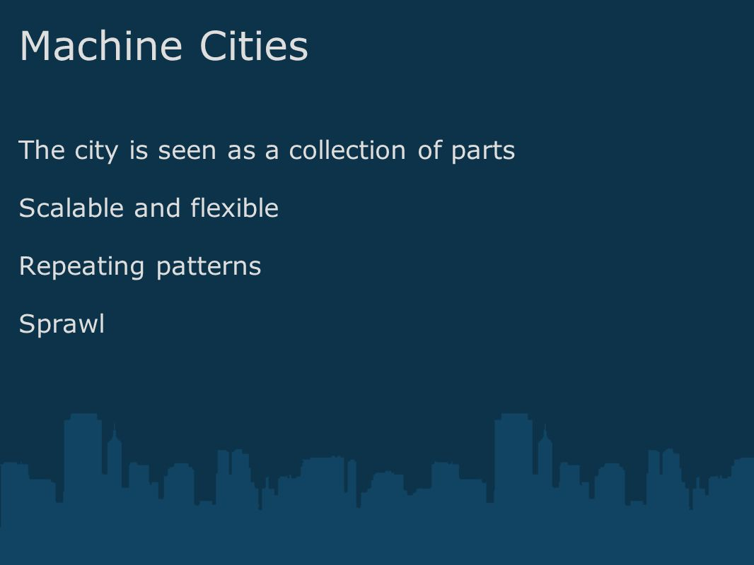 Machine Cities The city is seen as a collection of parts Scalable and flexible Repeating patterns Sprawl