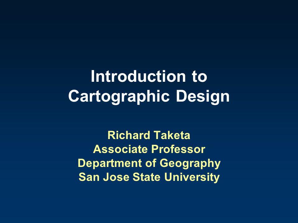 Introduction to Cartographic Design Richard Taketa Associate Professor Department of Geography San Jose State University