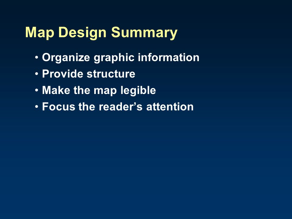 Map Design Summary Organize graphic information Provide structure Make the map legible Focus the reader's attention