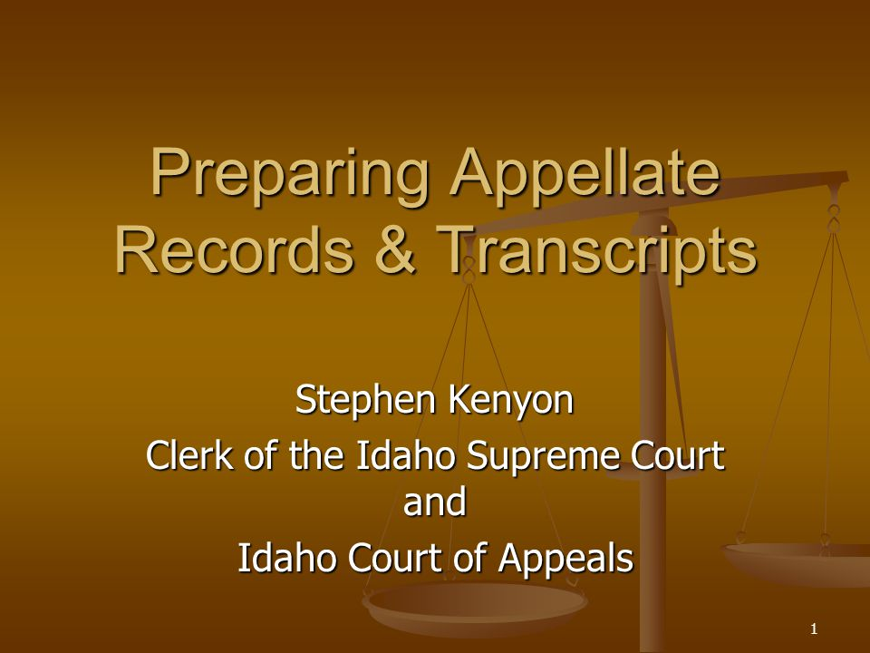 1 Preparing Appellate Records & Transcripts Stephen Kenyon Clerk of the Idaho Supreme Court and Idaho Court of Appeals