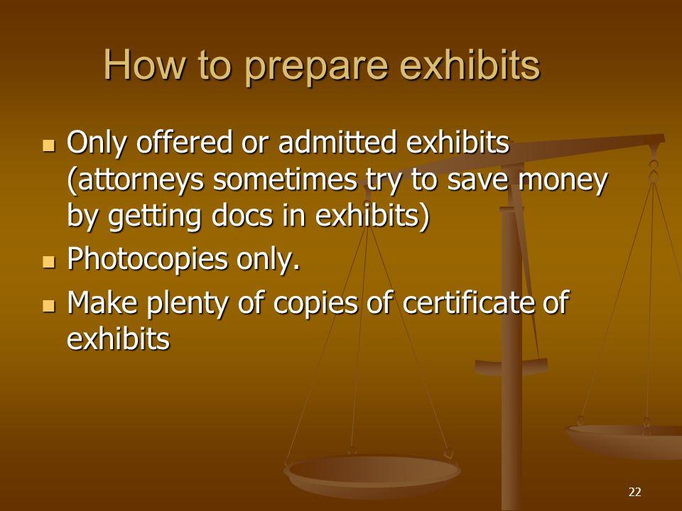 How to prepare exhibits Only offered or admitted exhibits (attorneys sometimes try to save money by getting docs in exhibits) Only offered or admitted exhibits (attorneys sometimes try to save money by getting docs in exhibits) Photocopies only.