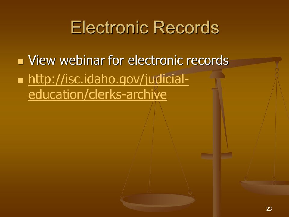 Electronic Records View webinar for electronic records View webinar for electronic records http://isc.idaho.gov/judicial- education/clerks-archive http://isc.idaho.gov/judicial- education/clerks-archive 23