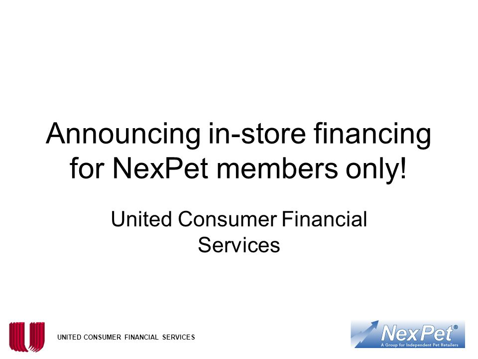 UNITED CONSUMER FINANCIAL SERVICES Announcing in-store financing for NexPet members only.