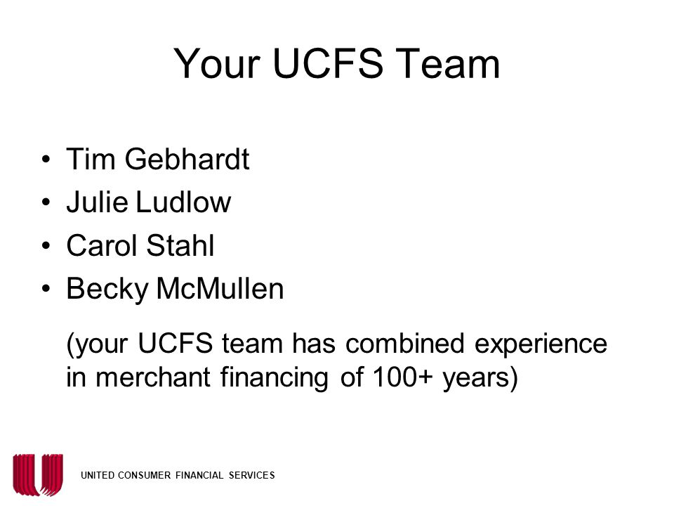 UNITED CONSUMER FINANCIAL SERVICES Your UCFS Team Tim Gebhardt Julie Ludlow Carol Stahl Becky McMullen (your UCFS team has combined experience in merchant financing of 100+ years)