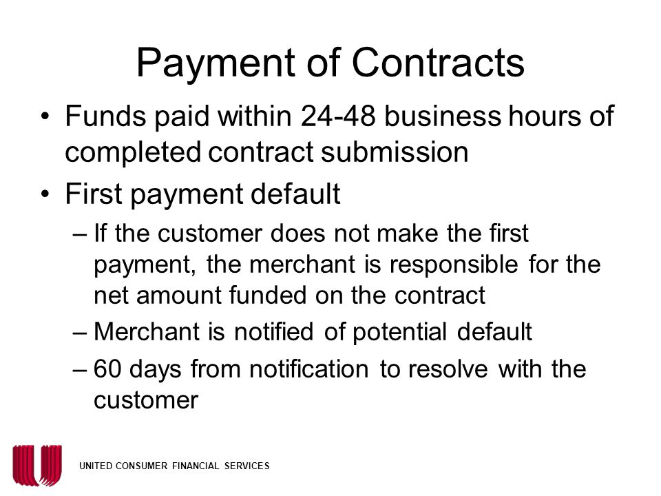UNITED CONSUMER FINANCIAL SERVICES Payment of Contracts Funds paid within 24-48 business hours of completed contract submission First payment default –If the customer does not make the first payment, the merchant is responsible for the net amount funded on the contract –Merchant is notified of potential default –60 days from notification to resolve with the customer