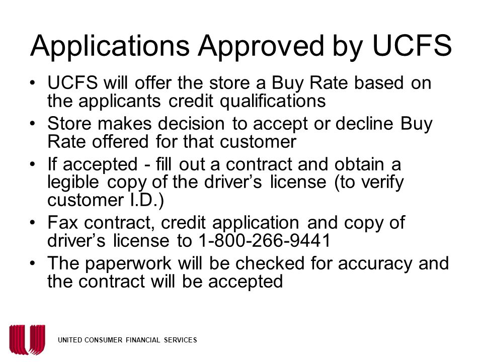 UNITED CONSUMER FINANCIAL SERVICES Applications Approved by UCFS UCFS will offer the store a Buy Rate based on the applicants credit qualifications Store makes decision to accept or decline Buy Rate offered for that customer If accepted - fill out a contract and obtain a legible copy of the driver's license (to verify customer I.D.) Fax contract, credit application and copy of driver's license to 1-800-266-9441 The paperwork will be checked for accuracy and the contract will be accepted