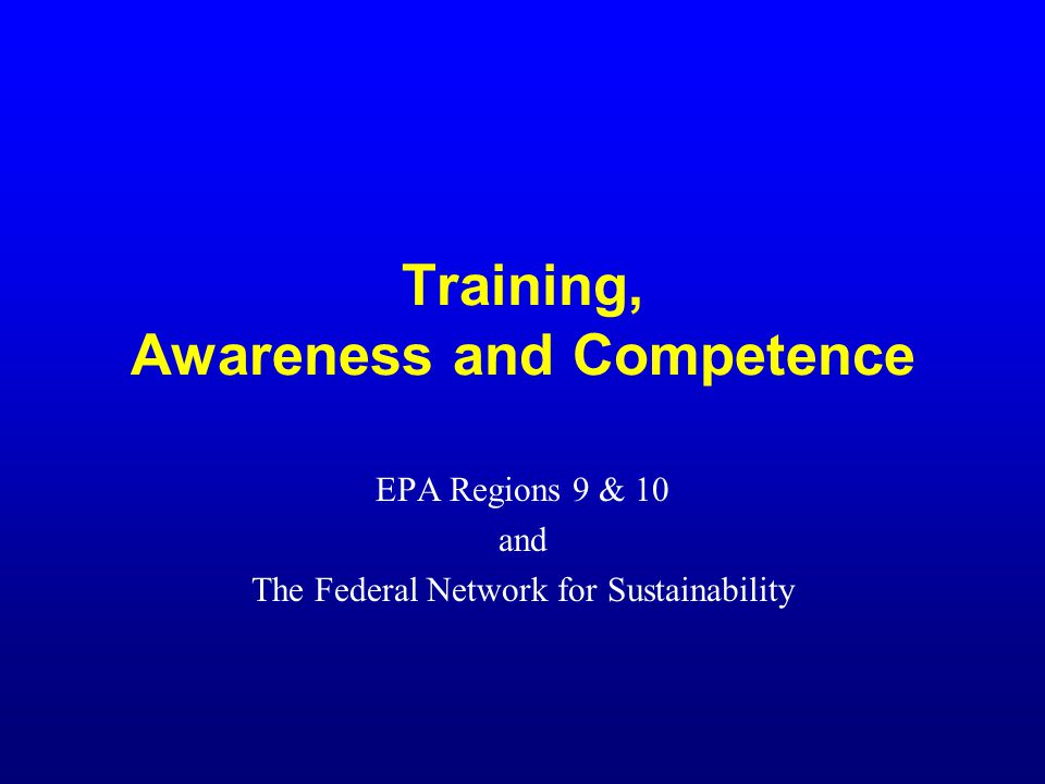 Training, Awareness and Competence EPA Regions 9 & 10 and The Federal Network for Sustainability