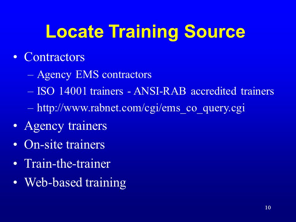10 Locate Training Source Contractors –Agency EMS contractors –ISO 14001 trainers - ANSI-RAB accredited trainers –http://www.rabnet.com/cgi/ems_co_query.cgi Agency trainers On-site trainers Train-the-trainer Web-based training