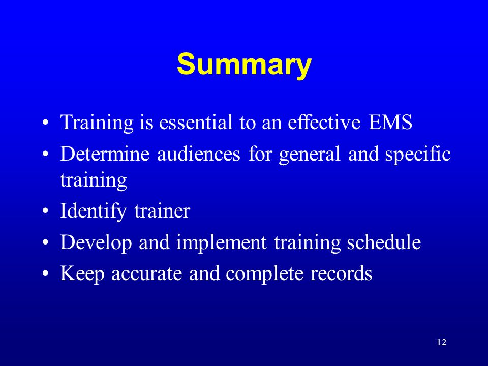 12 Summary Training is essential to an effective EMS Determine audiences for general and specific training Identify trainer Develop and implement training schedule Keep accurate and complete records