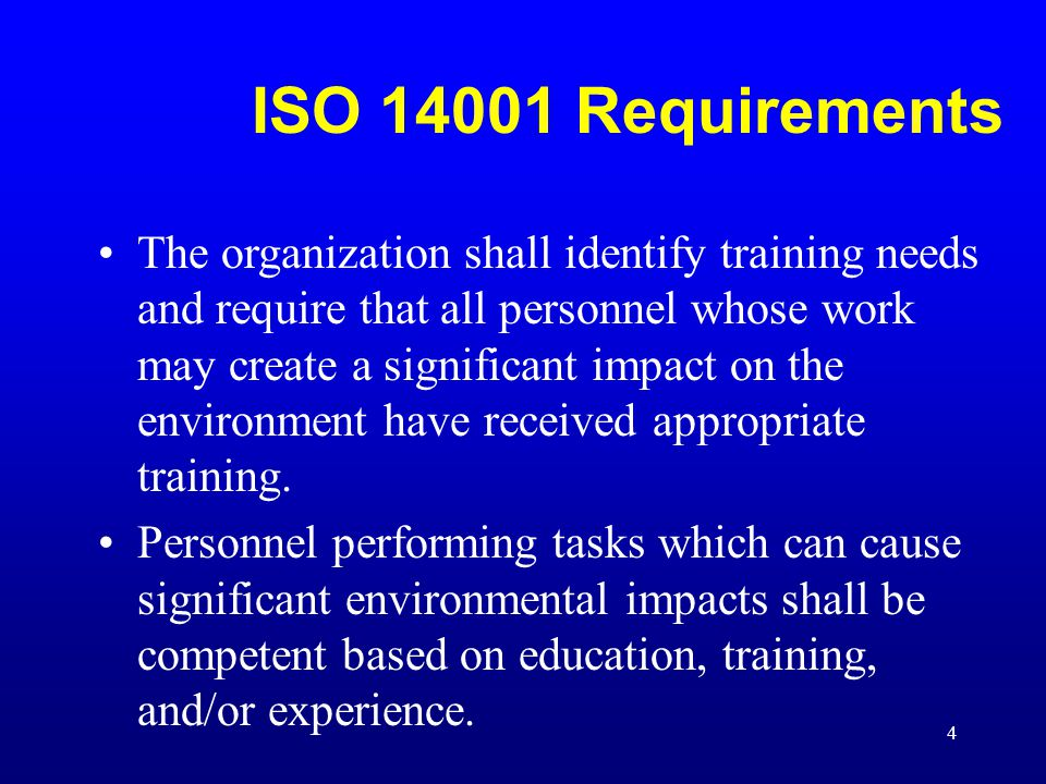 4 ISO 14001 Requirements The organization shall identify training needs and require that all personnel whose work may create a significant impact on t
