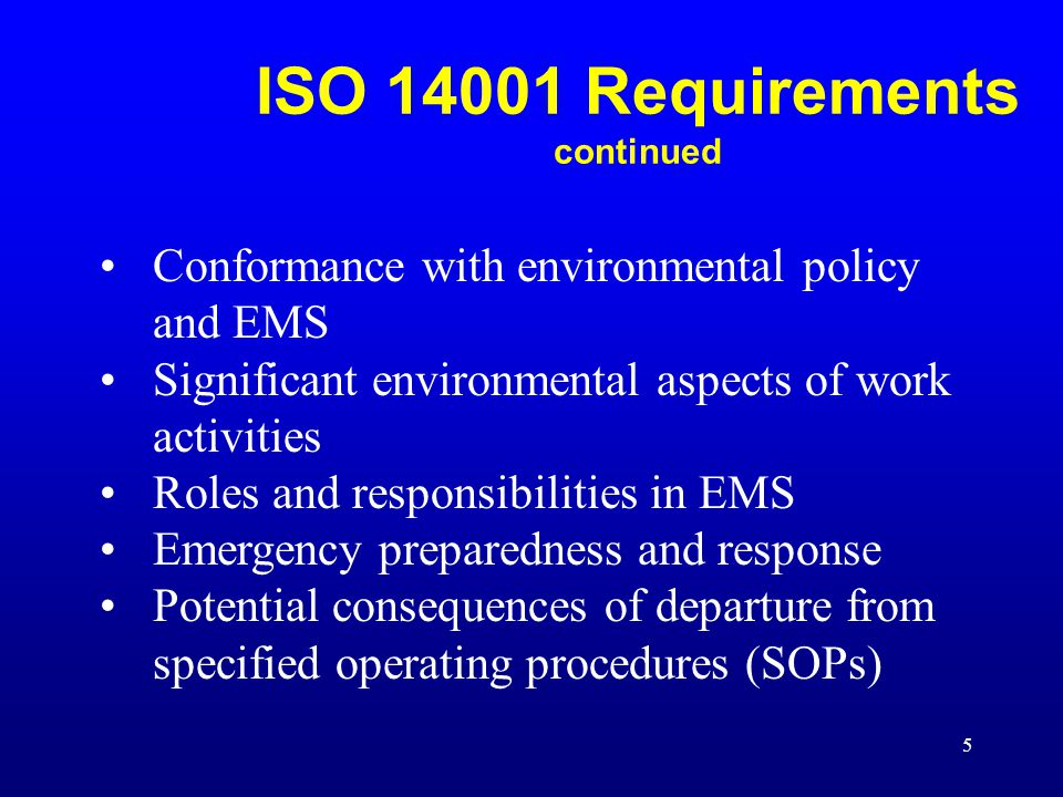 5 Conformance with environmental policy and EMS Significant environmental aspects of work activities Roles and responsibilities in EMS Emergency preparedness and response Potential consequences of departure from specified operating procedures (SOPs) ISO 14001 Requirements continued