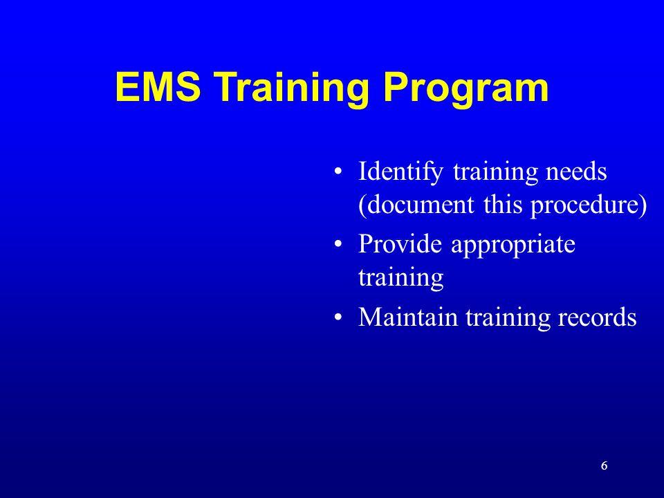 6 EMS Training Program Identify training needs (document this procedure) Provide appropriate training Maintain training records