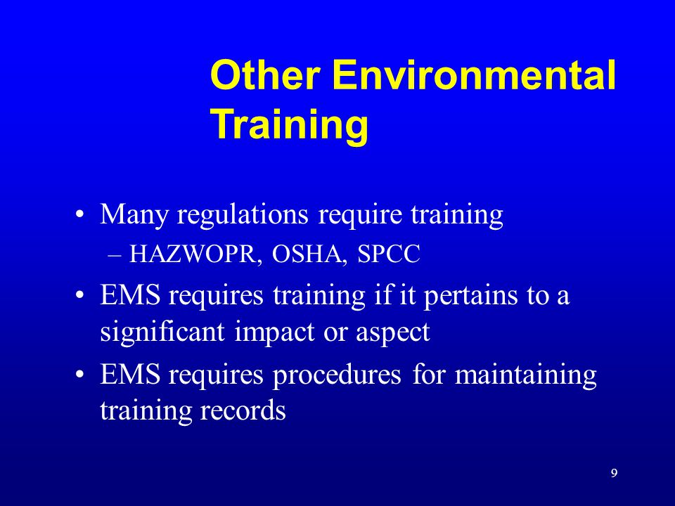 9 Other Environmental Training Many regulations require training –HAZWOPR, OSHA, SPCC EMS requires training if it pertains to a significant impact or