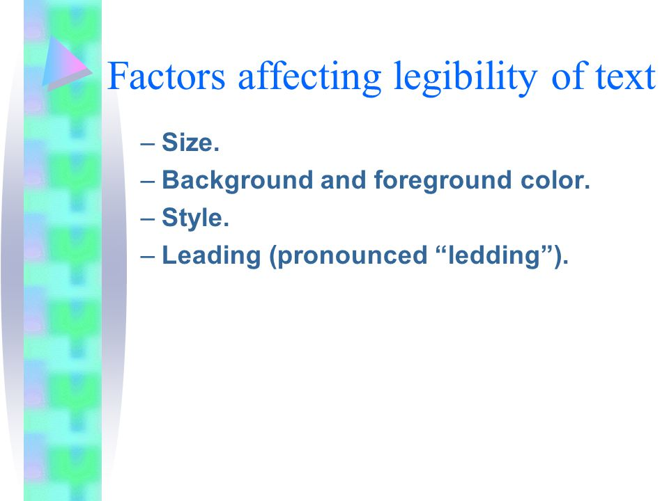 Factors affecting legibility of text –Size. –Background and foreground color.