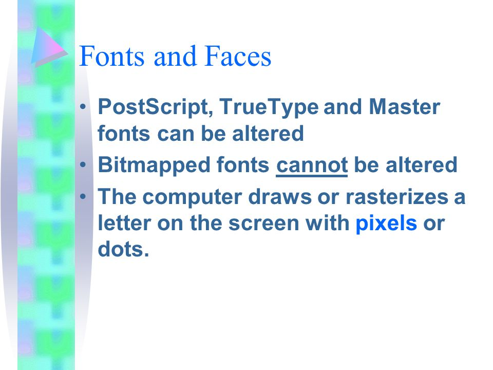Fonts and Faces PostScript, TrueType and Master fonts can be altered Bitmapped fonts cannot be altered The computer draws or rasterizes a letter on the screen with pixels or dots.