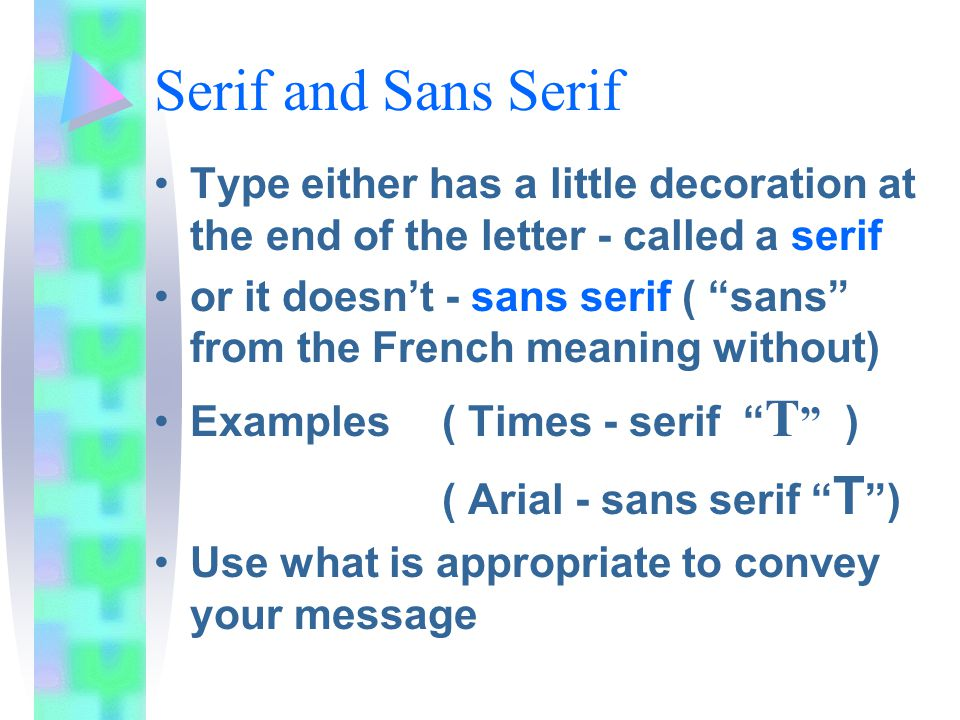 Serif and Sans Serif Type either has a little decoration at the end of the letter - called a serif or it doesn't - sans serif ( sans from the French meaning without) Examples ( Times - serif T ) ( Arial - sans serif T ) Use what is appropriate to convey your message