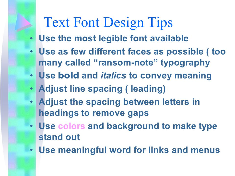 Text Font Design Tips Use the most legible font available Use as few different faces as possible ( too many called ransom-note typography Use bold and italics to convey meaning Adjust line spacing ( leading) Adjust the spacing between letters in headings to remove gaps Use colors and background to make type stand out Use meaningful word for links and menus