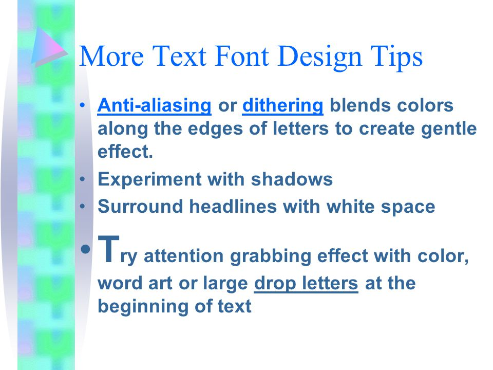 More Text Font Design Tips Anti-aliasing or dithering blends colors along the edges of letters to create gentle effect.