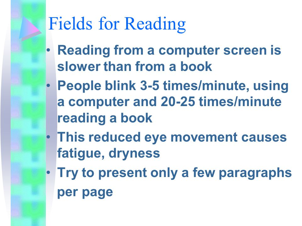 Fields for Reading Reading from a computer screen is slower than from a book People blink 3-5 times/minute, using a computer and 20-25 times/minute reading a book This reduced eye movement causes fatigue, dryness Try to present only a few paragraphs per page