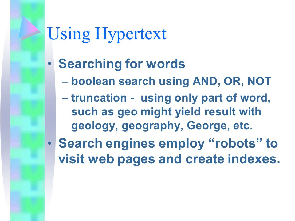 Using Hypertext Searching for words –boolean search using AND, OR, NOT –truncation - using only part of word, such as geo might yield result with geology, geography, George, etc.