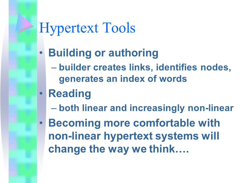 Hypertext Tools Building or authoring –builder creates links, identifies nodes, generates an index of words Reading –both linear and increasingly non-linear Becoming more comfortable with non-linear hypertext systems will change the way we think….