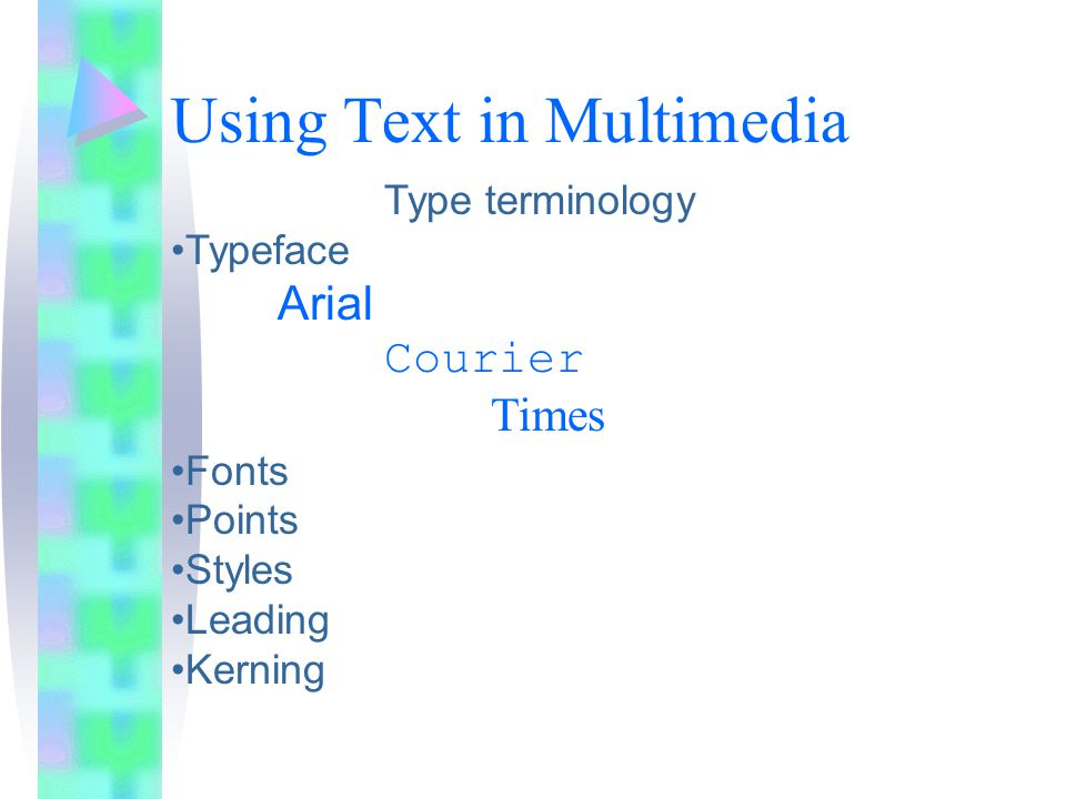 Using Text in Multimedia Type terminology Typeface Arial Courier Times Fonts Points Styles Leading Kerning