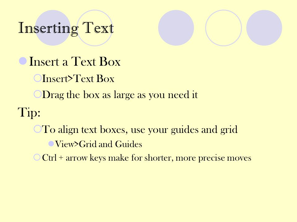 Inserting Text Insert a Text Box  Insert>Text Box  Drag the box as large as you need it Tip:  To align text boxes, use your guides and grid View>Gr