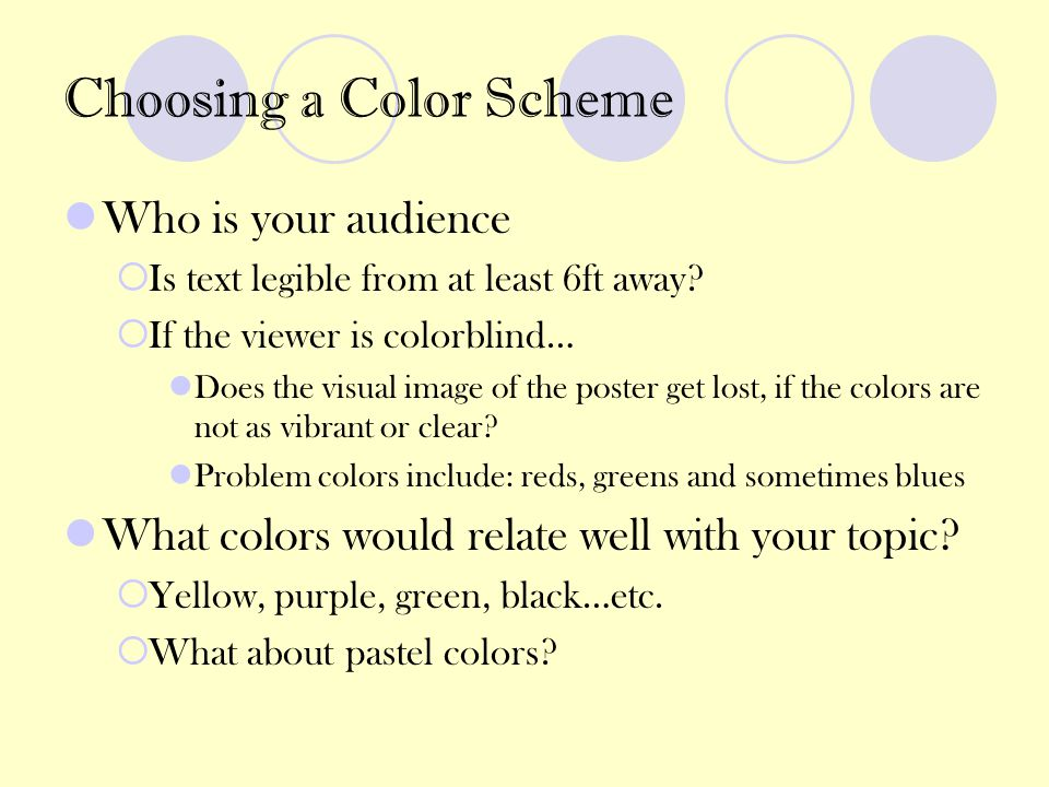 Choosing a Color Scheme Who is your audience  Is text legible from at least 6ft away?  If the viewer is colorblind… Does the visual image of the pos