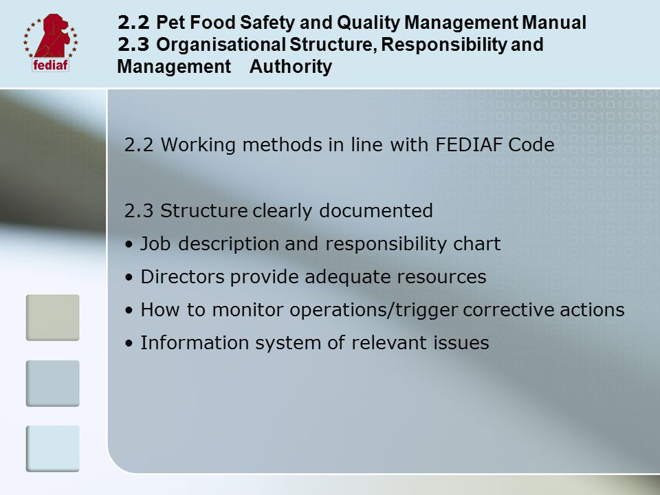 2.2 Pet Food Safety and Quality Management Manual 2.3 Organisational Structure, Responsibility and Management Authority 2.2 Working methods in line with FEDIAF Code 2.3 Structure clearly documented Job description and responsibility chart Directors provide adequate resources How to monitor operations/trigger corrective actions Information system of relevant issues