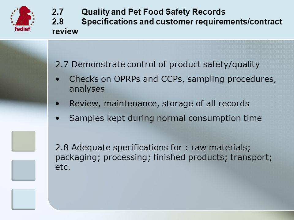 2.7Quality and Pet Food Safety Records 2.8Specifications and customer requirements/contract review 2.7 Demonstrate control of product safety/quality Checks on OPRPs and CCPs, sampling procedures, analyses Review, maintenance, storage of all records Samples kept during normal consumption time 2.8 Adequate specifications for : raw materials; packaging; processing; finished products; transport; etc.