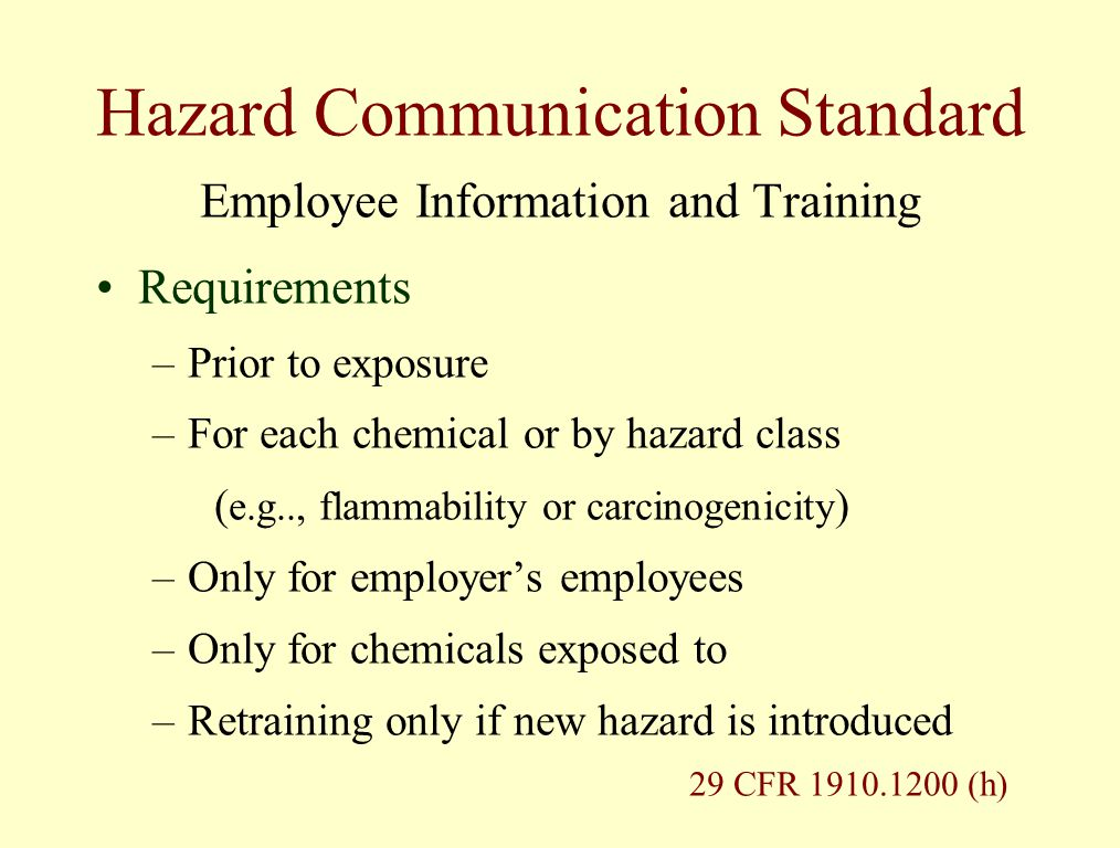 Hazard Communication Standard Employee Information and Training Requirements –Prior to exposure –For each chemical or by hazard class ( e.g.., flammability or carcinogenicity ) –Only for employer's employees –Only for chemicals exposed to –Retraining only if new hazard is introduced 29 CFR 1910.1200 (h)