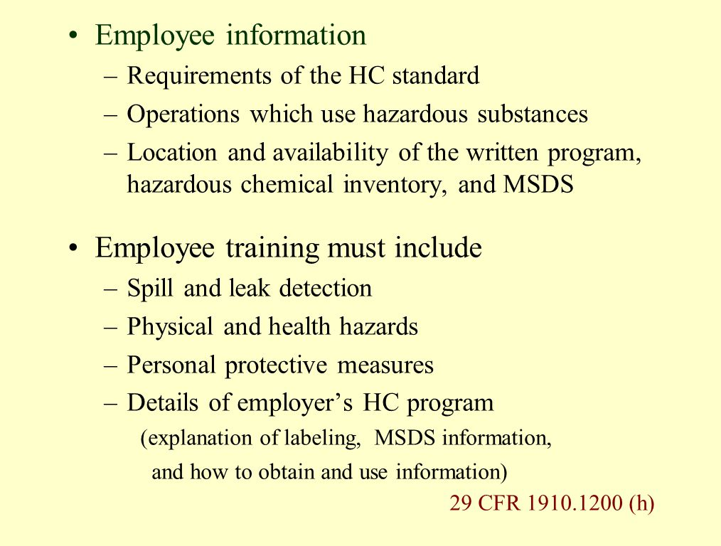 Employee information –Requirements of the HC standard –Operations which use hazardous substances –Location and availability of the written program, hazardous chemical inventory, and MSDS Employee training must include –Spill and leak detection –Physical and health hazards –Personal protective measures –Details of employer's HC program (explanation of labeling, MSDS information, and how to obtain and use information) 29 CFR 1910.1200 (h)