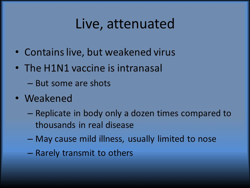 Inactivated Virus is killed Antigens from virus present Cannot cause infection H1N1 inactivated vaccine is IM injection only