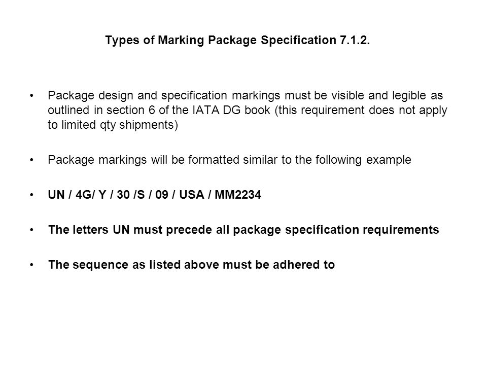 Package specification markings continued Definition of markings UN / 4G/ Y / 30 /S / 09 / USA / MM2234 UN – United Nations packing symbol 4 - Code number listing type of packaging 1- Drum, 2-Reserved, 3-Jerrican, 4-Box,5-Bag, 6-Composite G – Packing Material code A – Steel, B-Aluminum, C-Natural Wood, D-Plywood, F-Reconstituted wood, G-Fibreboard, H-Plastic, L – Textile, M-Paper, N-Metal, P-Glass