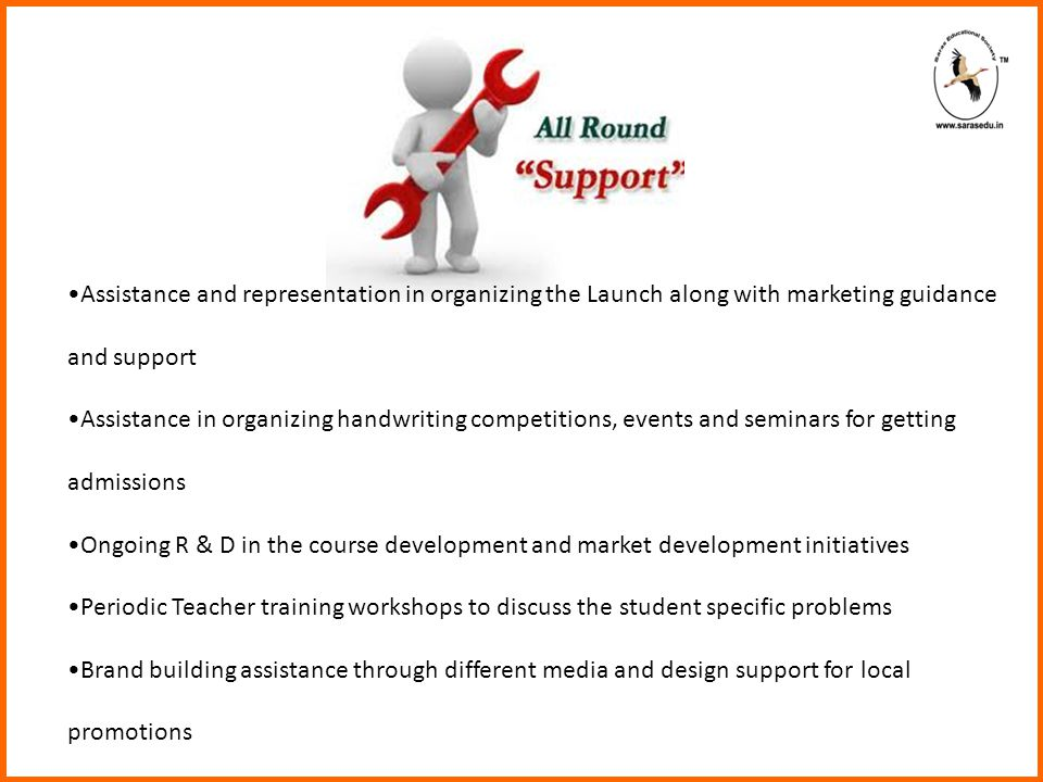 Assistance and representation in organizing the Launch along with marketing guidance and support Assistance in organizing handwriting competitions, events and seminars for getting admissions Ongoing R & D in the course development and market development initiatives Periodic Teacher training workshops to discuss the student specific problems Brand building assistance through different media and design support for local promotions